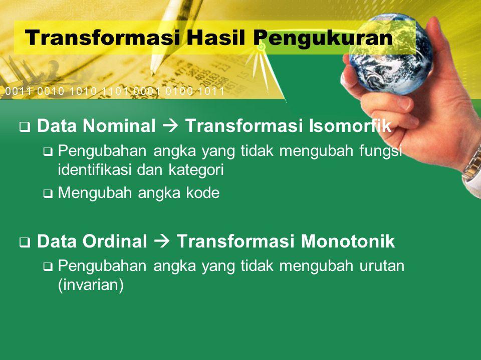 Transformasi Hasil Pengukuran  Data Nominal  Transformasi Isomorfik  Pengubahan angka yang tidak mengubah fungsi identifikasi dan kategori  Mengubah angka kode  Data Ordinal  Transformasi Monotonik  Pengubahan angka yang tidak mengubah urutan (invarian)