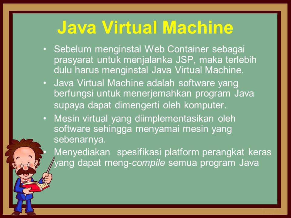 Java Virtual Machine •Sebelum menginstal Web Container sebagai prasyarat untuk menjalanka JSP, maka terlebih dulu harus menginstal Java Virtual Machin