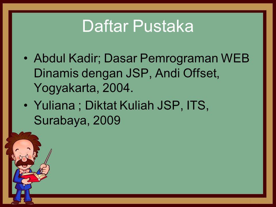 Daftar Pustaka •Abdul Kadir; Dasar Pemrograman WEB Dinamis dengan JSP, Andi Offset, Yogyakarta, 2004. •Yuliana ; Diktat Kuliah JSP, ITS, Surabaya, 200