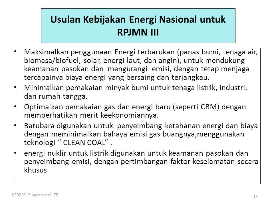 Usulan Kebijakan Energi Nasional untuk RPJMN III • Maksimalkan penggunaan Energi terbarukan (panas bumi, tenaga air, biomasa/biofuel, solar, energi laut, dan angin), untuk mendukung keamanan pasokan dan mengurangi emisi, dengan tetap menjaga tercapainya biaya energi yang bersaing dan terjangkau.