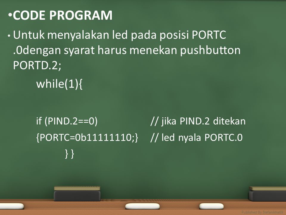 • CODE PROGRAM • Untuk menyalakan led pada posisi PORTC.0dengan syarat harus menekan pushbutton PORTD.2; while(1){ if (PIND.2==0)// jika PIND.2 ditekan {PORTC=0b11111110;}// led nyala PORTC.0 } Published By Stefanikha69