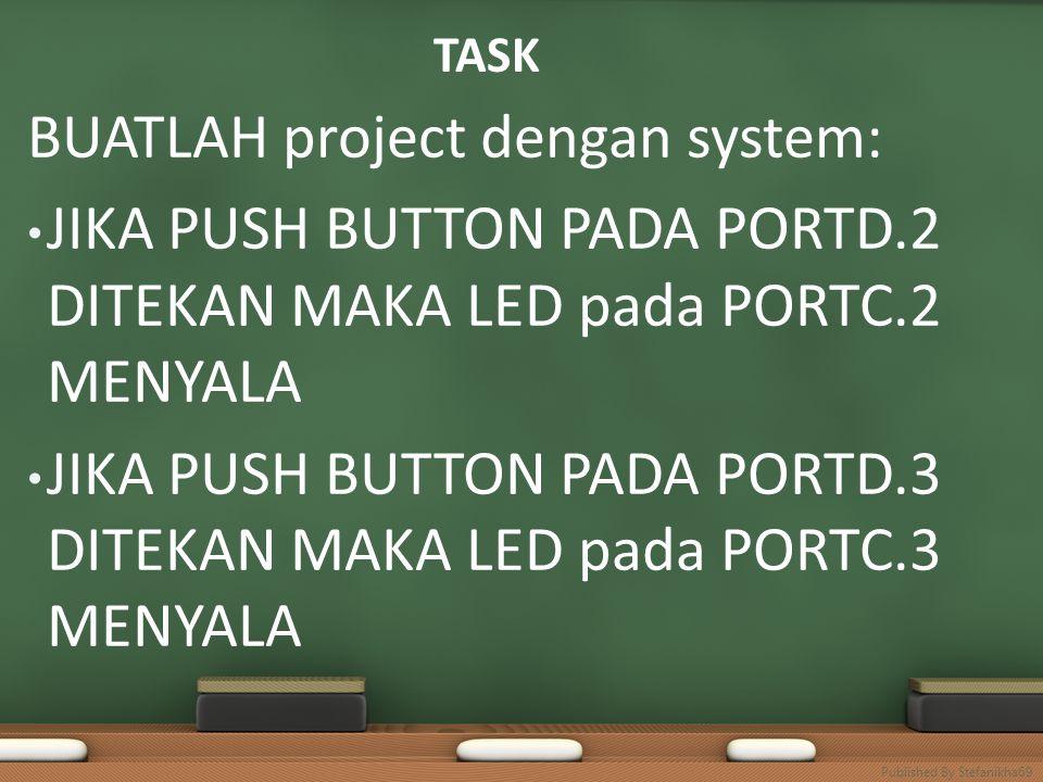TASK BUATLAH project dengan system: • JIKA PUSH BUTTON PADA PORTD.2 DITEKAN MAKA LED pada PORTC.2 MENYALA • JIKA PUSH BUTTON PADA PORTD.3 DITEKAN MAKA LED pada PORTC.3 MENYALA Published By Stefanikha69