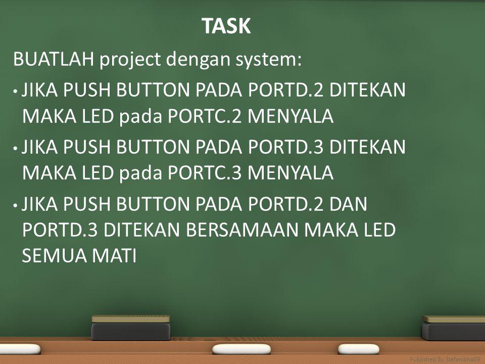 TASK BUATLAH project dengan system: • JIKA PUSH BUTTON PADA PORTD.2 DITEKAN MAKA LED pada PORTC.2 MENYALA • JIKA PUSH BUTTON PADA PORTD.3 DITEKAN MAKA LED pada PORTC.3 MENYALA • JIKA PUSH BUTTON PADA PORTD.2 DAN PORTD.3 DITEKAN BERSAMAAN MAKA LED SEMUA MATI Published By Stefanikha69