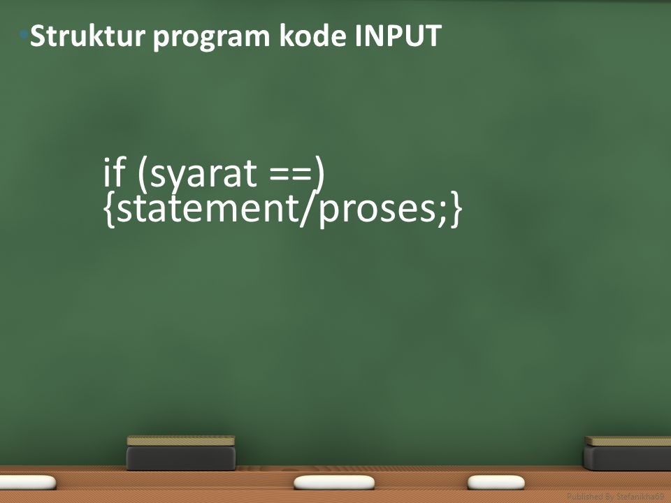 if (syarat ==) {statement/proses;} else {statement/proses;} • Struktur program kode INPUT else Published By Stefanikha69