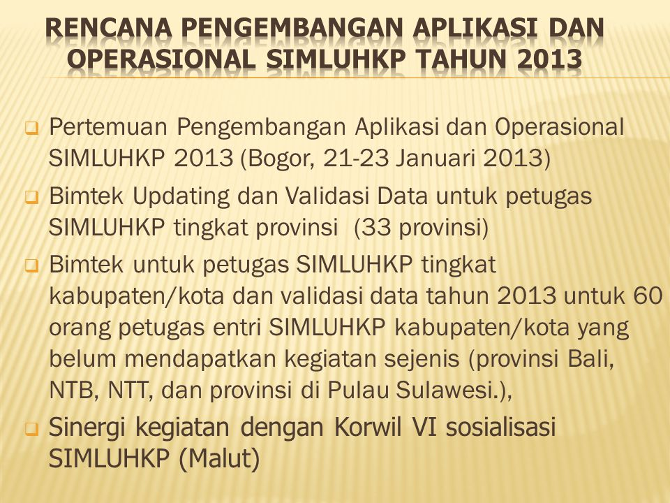  Pertemuan Pengembangan Aplikasi dan Operasional SIMLUHKP 2013 (Bogor, 21-23 Januari 2013)  Bimtek Updating dan Validasi Data untuk petugas SIMLUHKP