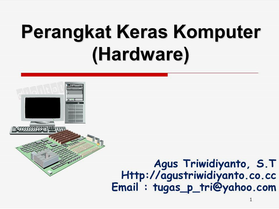 1 Perangkat Keras Komputer (Hardware) Agus Triwidiyanto, S.T Http://agustriwidiyanto.co.cc Email : tugas_p_tri@yahoo.com