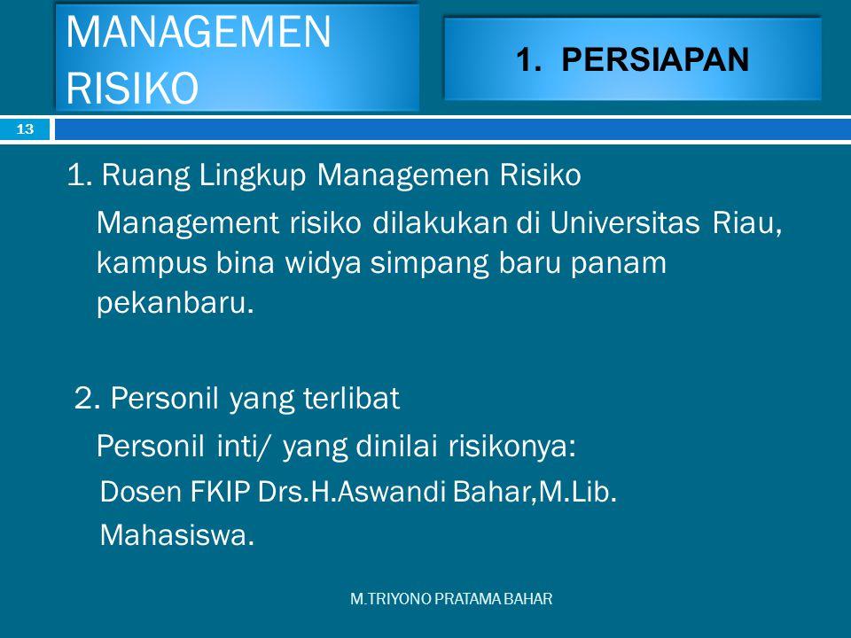 MANAGEMEN RISIKO M.TRIYONO PRATAMA BAHAR 13 1. Ruang Lingkup Managemen Risiko Management risiko dilakukan di Universitas Riau, kampus bina widya simpa