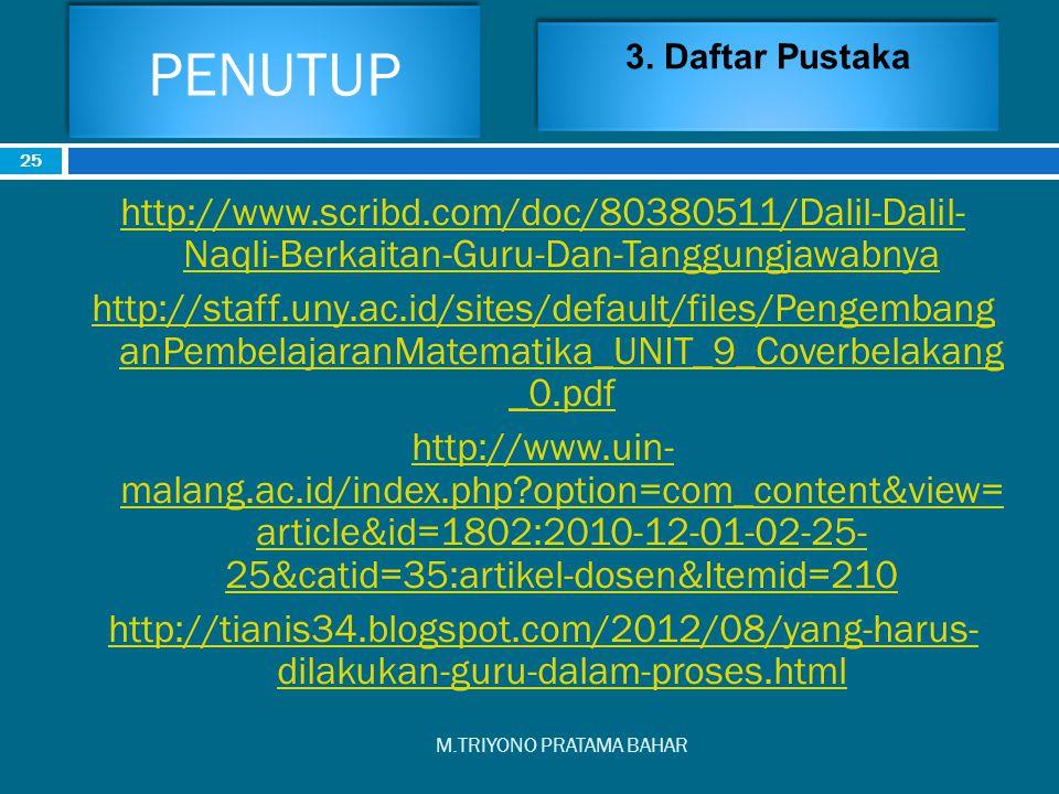 3. Daftar Pustaka M.TRIYONO PRATAMA BAHAR 25 http://www.scribd.com/doc/80380511/Dalil-Dalil- Naqli-Berkaitan-Guru-Dan-Tanggungjawabnya http://staff.un