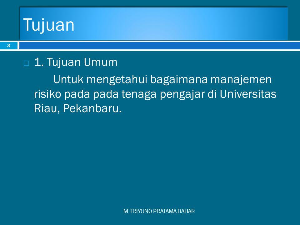 Tujuan M.TRIYONO PRATAMA BAHAR 3  1. Tujuan Umum Untuk mengetahui bagaimana manajemen risiko pada pada tenaga pengajar di Universitas Riau, Pekanbaru
