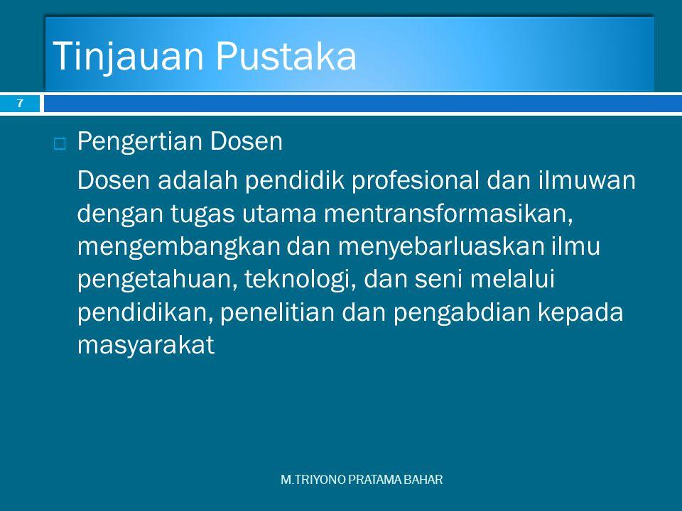Tinjauan Pustaka M.TRIYONO PRATAMA BAHAR 7  Pengertian Dosen Dosen adalah pendidik profesional dan ilmuwan dengan tugas utama mentransformasikan, men