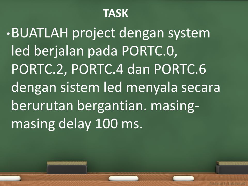 TASK • BUATLAH project dengan system led berjalan pada PORTC.0, PORTC.2, PORTC.4 dan PORTC.6 dengan sistem led menyala secara berurutan bergantian.