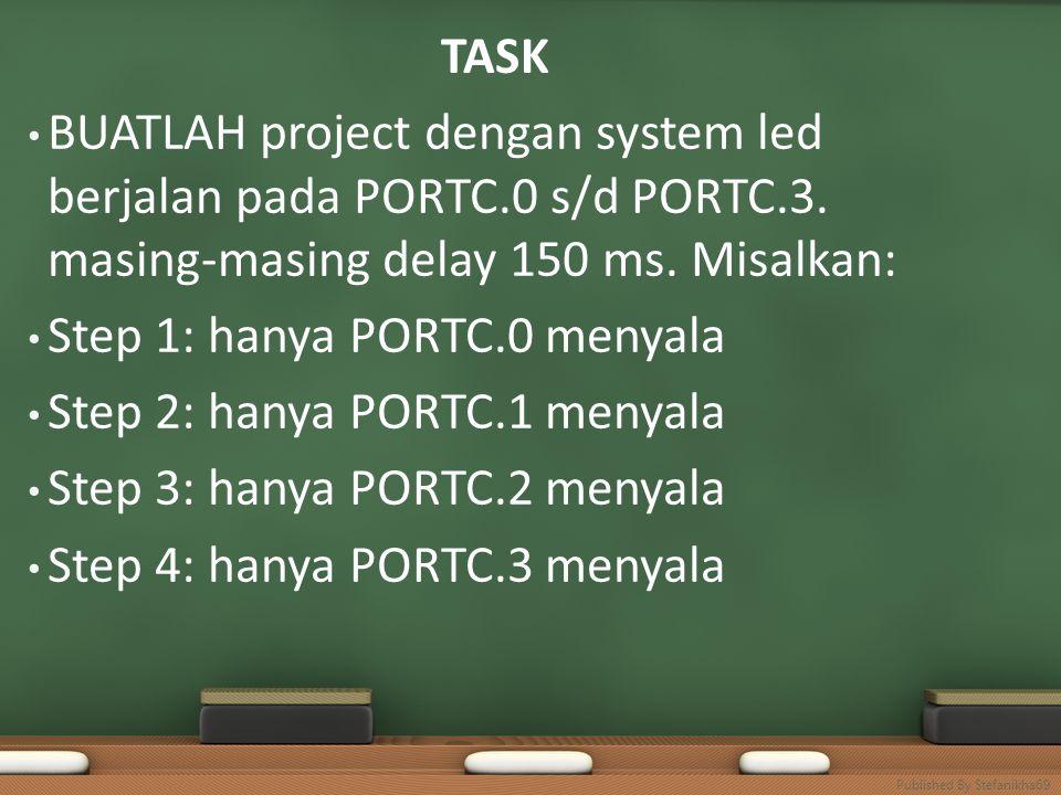 TASK • BUATLAH project dengan system led berjalan pada PORTC.0 s/d PORTC.3. masing-masing delay 150 ms. Misalkan: • Step 1: hanya PORTC.0 menyala • St