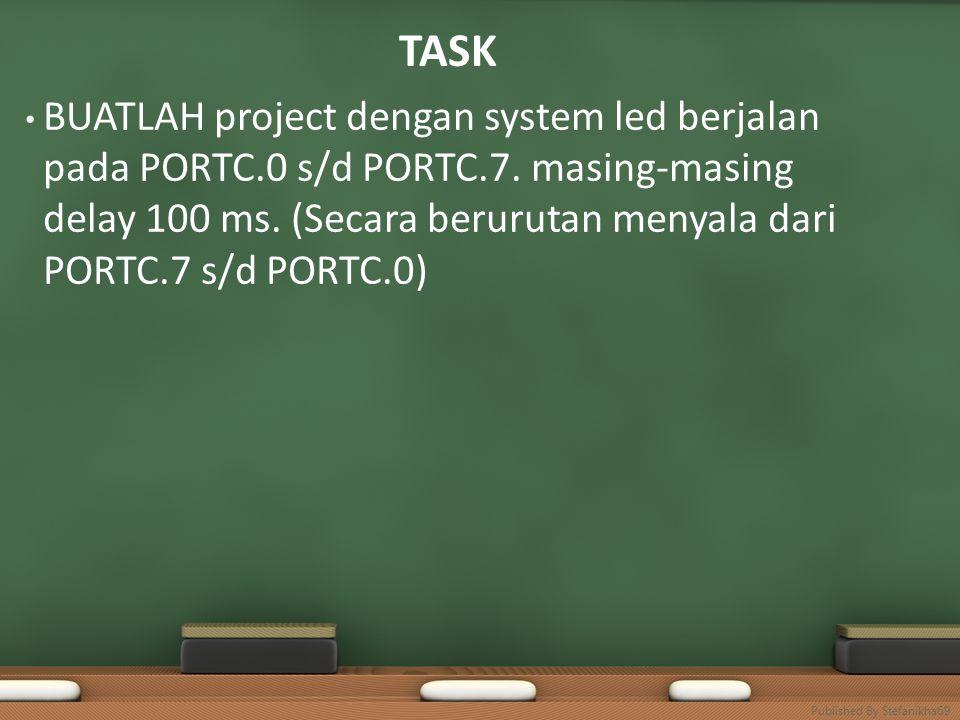 TASK • BUATLAH project dengan system led berjalan pada PORTC.0 s/d PORTC.7. masing-masing delay 100 ms. (Secara berurutan menyala dari PORTC.7 s/d POR