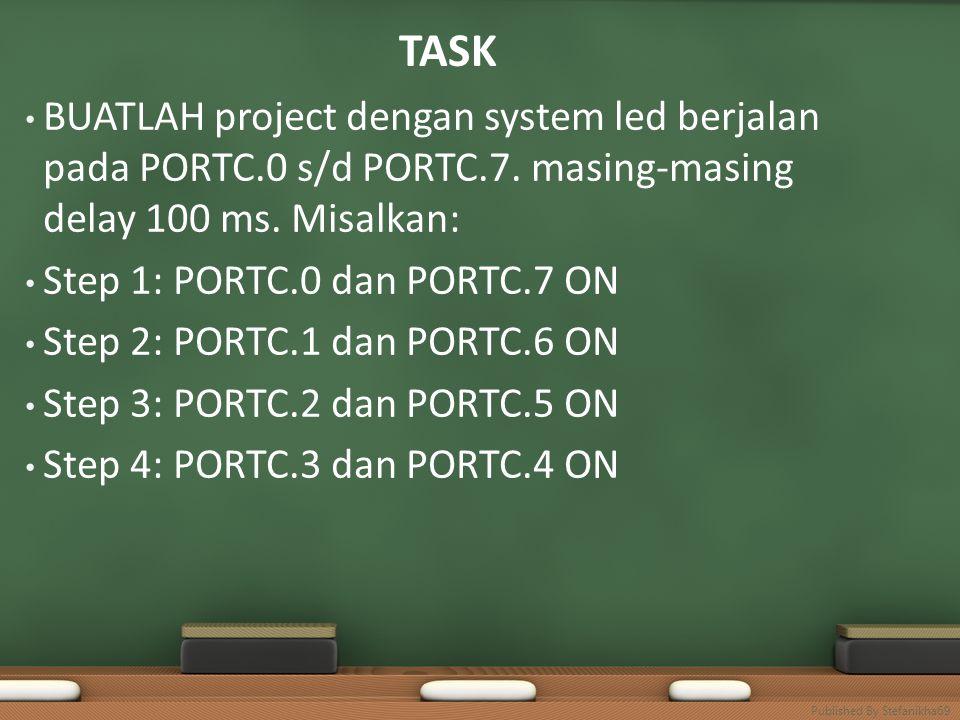 TASK • BUATLAH project dengan system led berjalan pada PORTC.0 s/d PORTC.7. masing-masing delay 100 ms. Misalkan: • Step 1: PORTC.0 dan PORTC.7 ON • S
