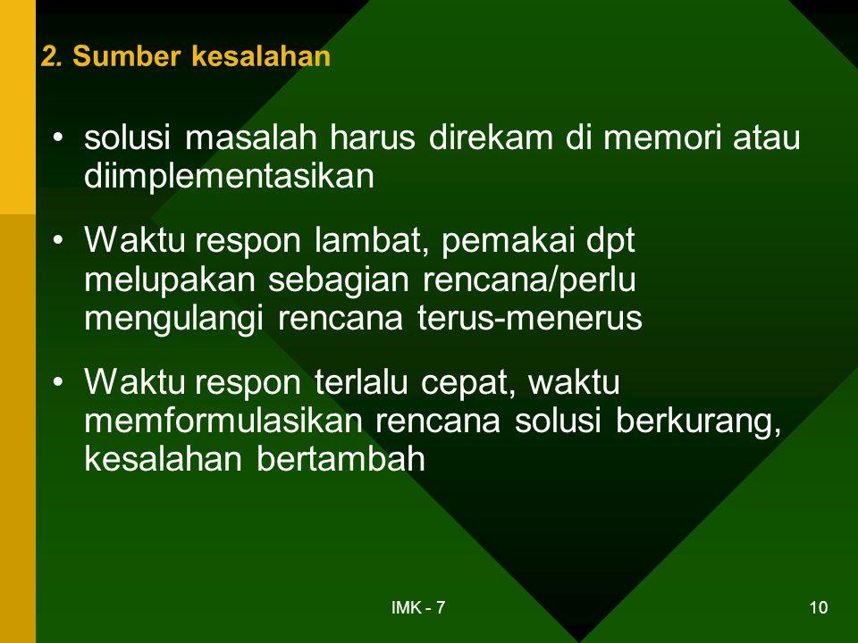 IMK - 7 10 2. Sumber kesalahan •solusi masalah harus direkam di memori atau diimplementasikan •Waktu respon lambat, pemakai dpt melupakan sebagian ren