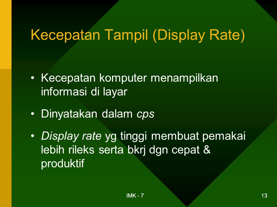 IMK - 7 13 Kecepatan Tampil (Display Rate) •Kecepatan komputer menampilkan informasi di layar •Dinyatakan dalam cps •Display rate yg tinggi membuat pe