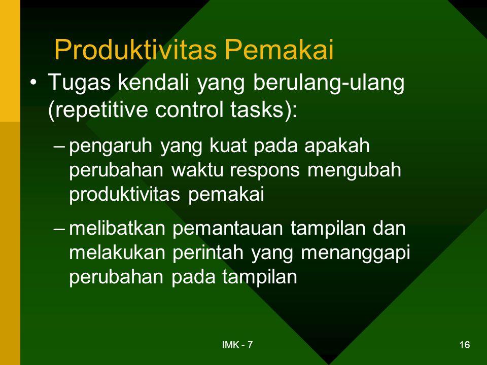 IMK - 7 16 Produktivitas Pemakai •Tugas kendali yang berulang-ulang (repetitive control tasks): –pengaruh yang kuat pada apakah perubahan waktu respon