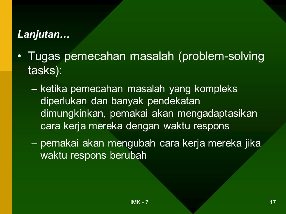IMK - 7 17 Lanjutan… •Tugas pemecahan masalah (problem-solving tasks): –ketika pemecahan masalah yang kompleks diperlukan dan banyak pendekatan dimung