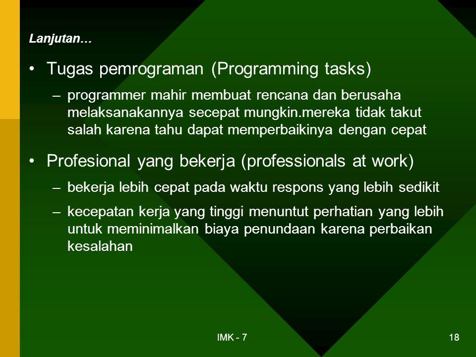 IMK - 7 18 Lanjutan… •Tugas pemrograman (Programming tasks) –programmer mahir membuat rencana dan berusaha melaksanakannya secepat mungkin.mereka tida