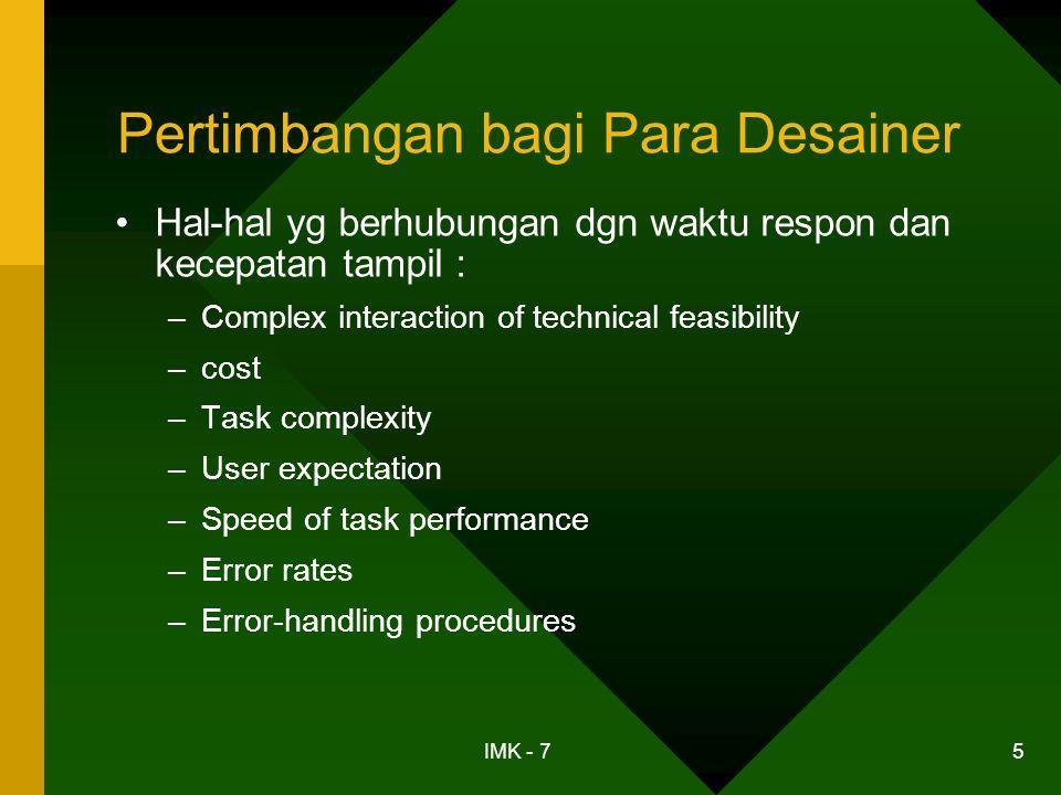IMK - 7 16 Produktivitas Pemakai •Tugas kendali yang berulang-ulang (repetitive control tasks): –pengaruh yang kuat pada apakah perubahan waktu respons mengubah produktivitas pemakai –melibatkan pemantauan tampilan dan melakukan perintah yang menanggapi perubahan pada tampilan