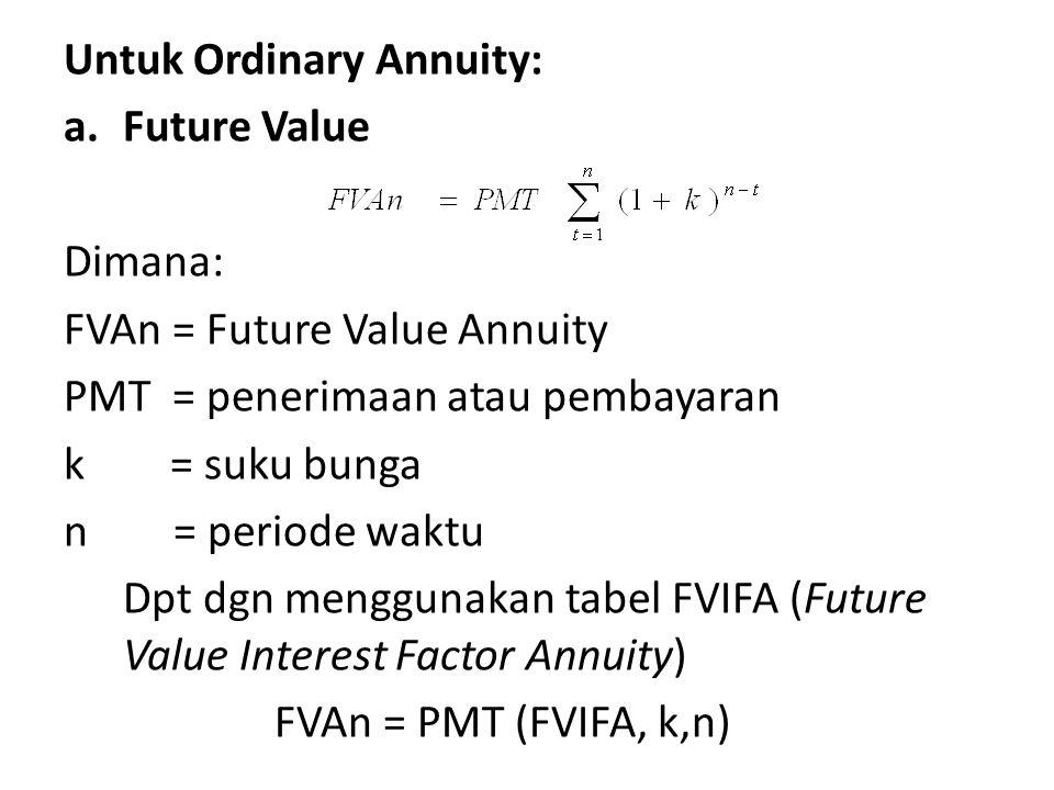 Untuk Ordinary Annuity: a.Future Value Dimana: FVAn = Future Value Annuity PMT = penerimaan atau pembayaran k = suku bunga n = periode waktu Dpt dgn menggunakan tabel FVIFA (Future Value Interest Factor Annuity) FVAn = PMT (FVIFA, k,n)