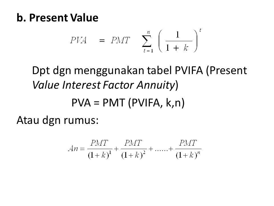 b. Present Value Dpt dgn menggunakan tabel PVIFA (Present Value Interest Factor Annuity) PVA = PMT (PVIFA, k,n) Atau dgn rumus: