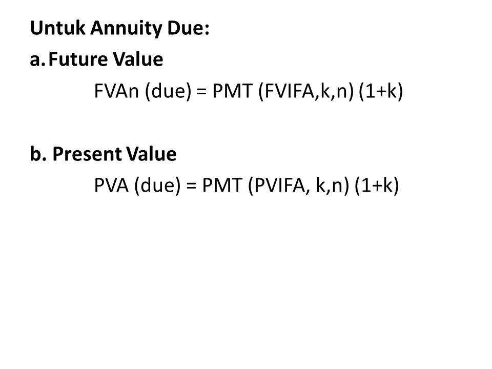 Untuk Annuity Due: a.Future Value FVAn (due) = PMT (FVIFA,k,n) (1+k) b. Present Value PVA (due) = PMT (PVIFA, k,n) (1+k)