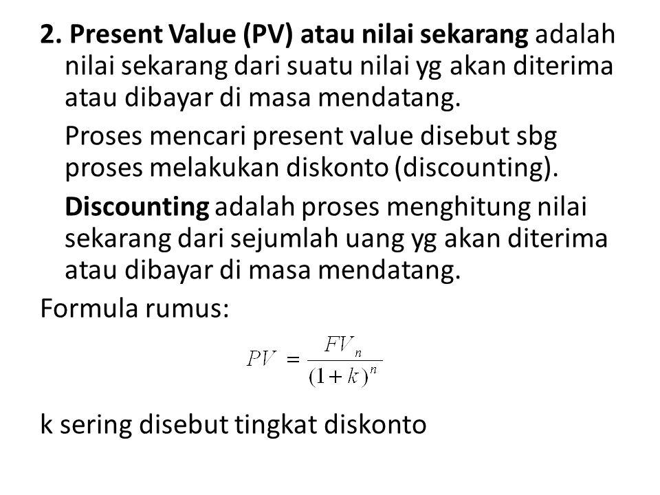 2. Present Value (PV) atau nilai sekarang adalah nilai sekarang dari suatu nilai yg akan diterima atau dibayar di masa mendatang. Proses mencari prese
