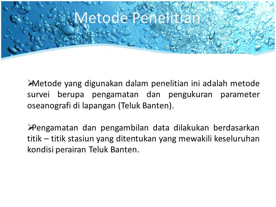 Metode Penelitian  Metode yang digunakan dalam penelitian ini adalah metode survei berupa pengamatan dan pengukuran parameter oseanografi di lapangan (Teluk Banten).