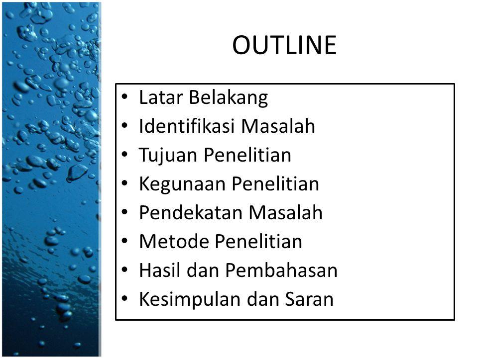 OUTLINE • Latar Belakang • Identifikasi Masalah • Tujuan Penelitian • Kegunaan Penelitian • Pendekatan Masalah • Metode Penelitian • Hasil dan Pembahasan • Kesimpulan dan Saran