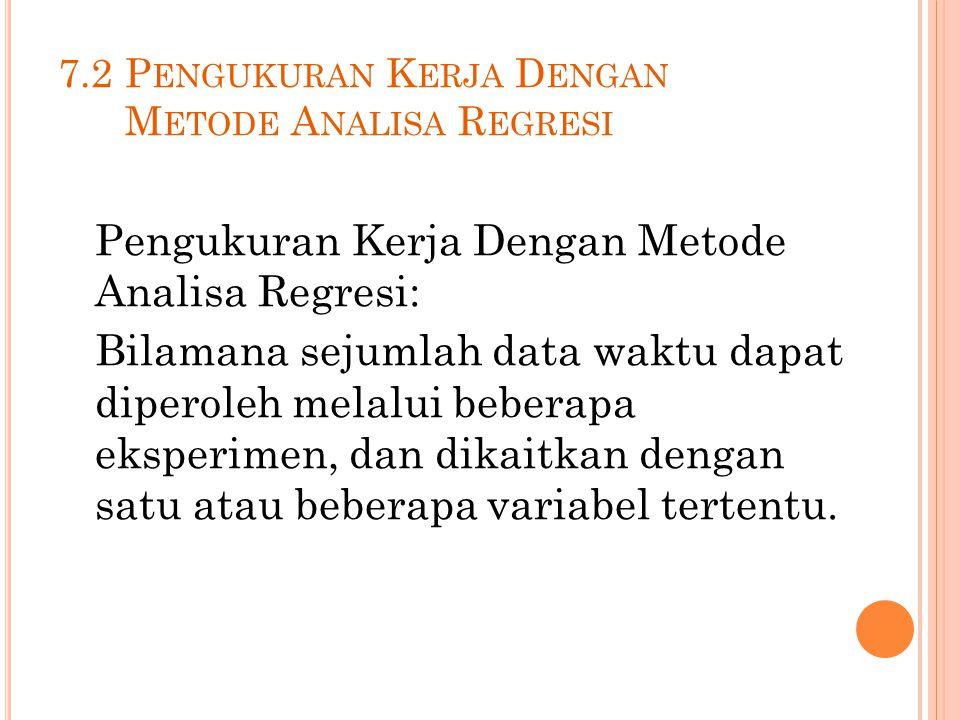 7.2 P ENGUKURAN K ERJA D ENGAN M ETODE A NALISA R EGRESI Pengukuran Kerja Dengan Metode Analisa Regresi: Bilamana sejumlah data waktu dapat diperoleh