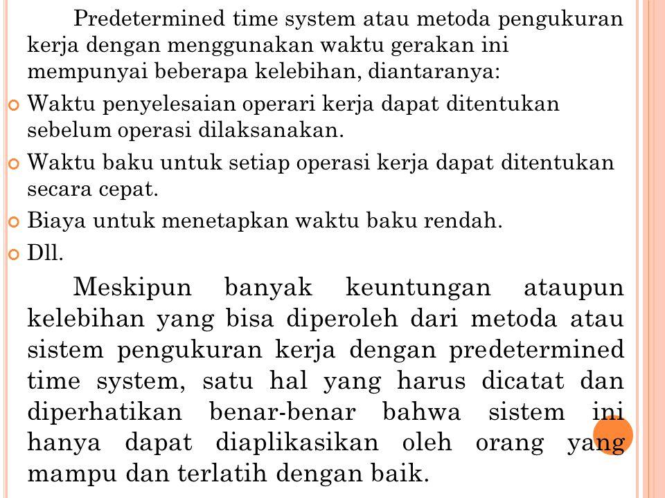 Predetermined time system atau metoda pengukuran kerja dengan menggunakan waktu gerakan ini mempunyai beberapa kelebihan, diantaranya: Waktu penyelesa