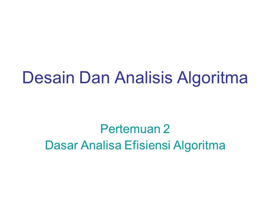 Desain Dan Analisis Algoritma Pertemuan 2 Dasar Analisa Efisiensi Algoritma
