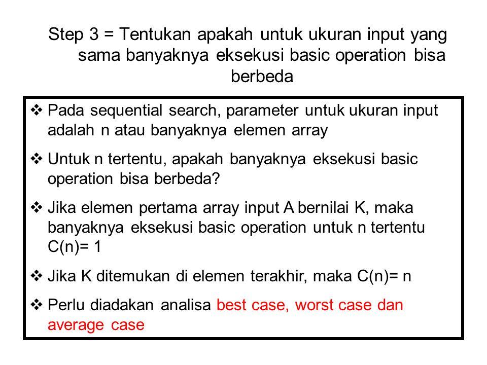 Step 3 = Tentukan apakah untuk ukuran input yang sama banyaknya eksekusi basic operation bisa berbeda  Pada sequential search, parameter untuk ukuran