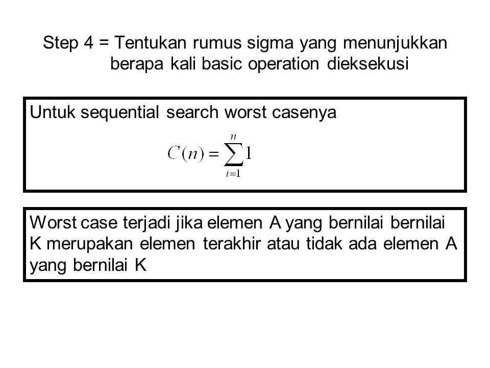 Step 4 = Tentukan rumus sigma yang menunjukkan berapa kali basic operation dieksekusi Untuk sequential search worst casenya Worst case terjadi jika el