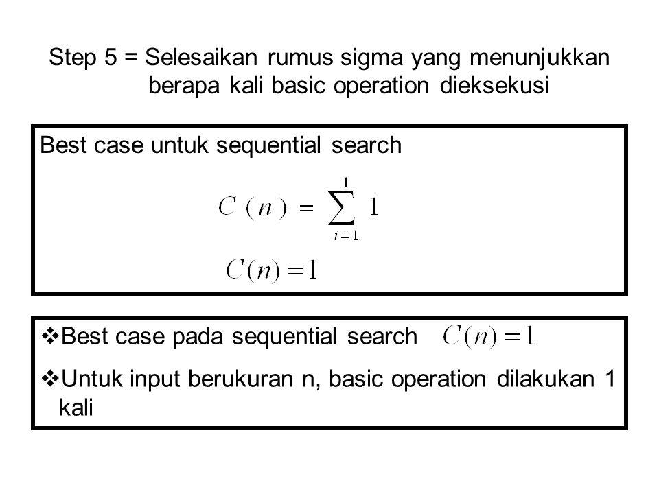 Best case untuk sequential search Step 5 = Selesaikan rumus sigma yang menunjukkan berapa kali basic operation dieksekusi  Best case pada sequential