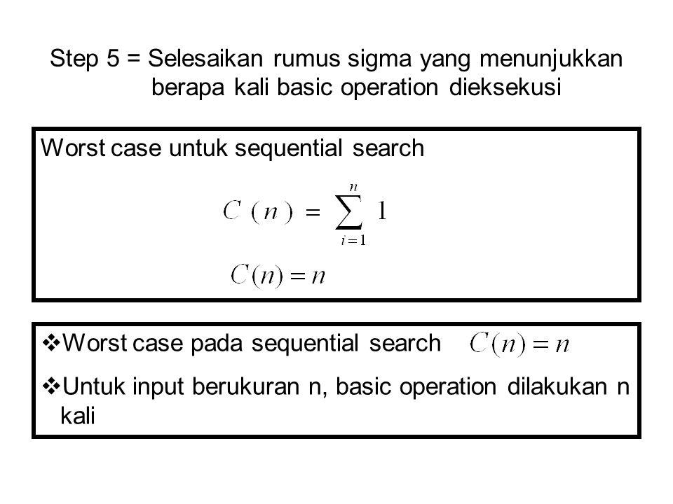 Worst case untuk sequential search Step 5 = Selesaikan rumus sigma yang menunjukkan berapa kali basic operation dieksekusi  Worst case pada sequentia