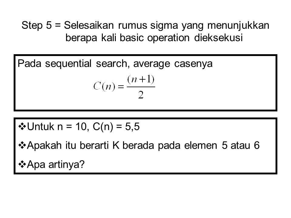 Step 5 = Selesaikan rumus sigma yang menunjukkan berapa kali basic operation dieksekusi Pada sequential search, average casenya  Untuk n = 10, C(n) =