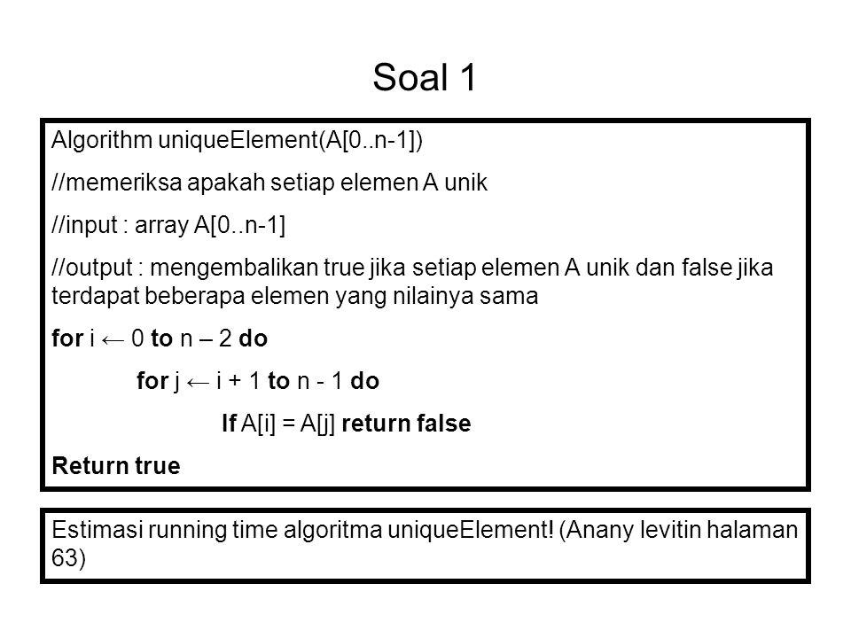 Soal 1 Algorithm uniqueElement(A[0..n-1]) //memeriksa apakah setiap elemen A unik //input : array A[0..n-1] //output : mengembalikan true jika setiap