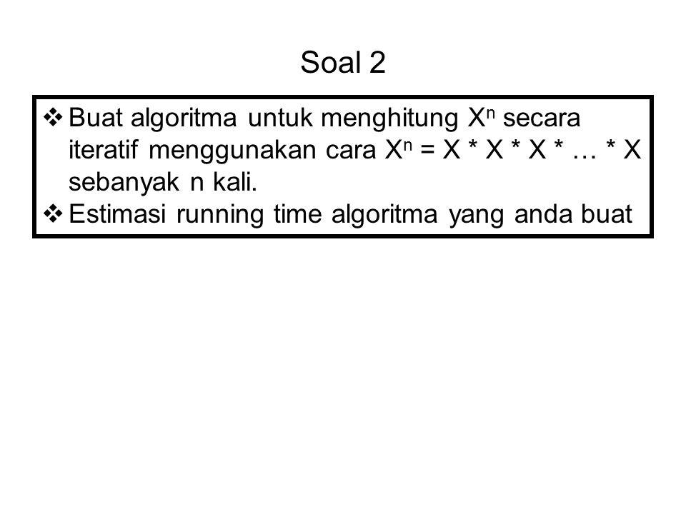 Soal 2  Buat algoritma untuk menghitung X n secara iteratif menggunakan cara X n = X * X * X * … * X sebanyak n kali.  Estimasi running time algorit