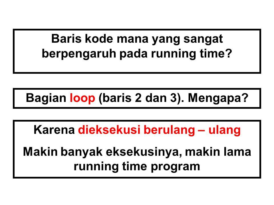 Baris kode mana yang sangat berpengaruh pada running time? Bagian loop (baris 2 dan 3). Mengapa? Karena dieksekusi berulang – ulang Makin banyak eksek
