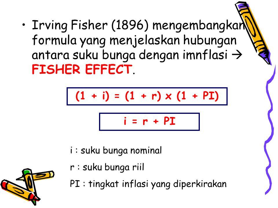 •Irving Fisher (1896) mengembangkan formula yang menjelaskan hubungan antara suku bunga dengan imnflasi  FISHER EFFECT.