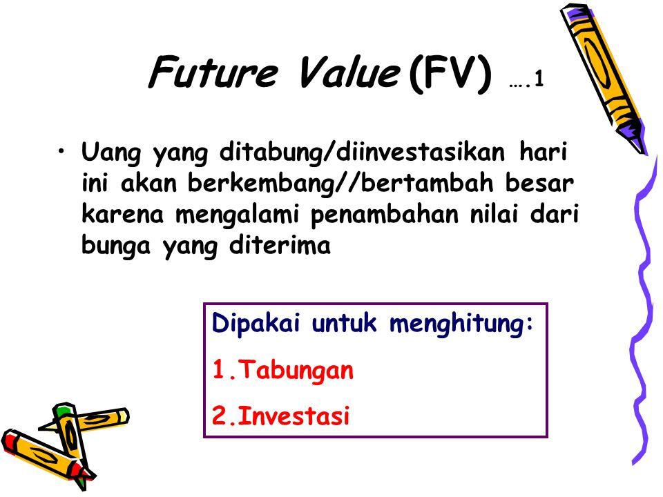 Future Value (FV) ….1 •Uang yang ditabung/diinvestasikan hari ini akan berkembang//bertambah besar karena mengalami penambahan nilai dari bunga yang diterima Dipakai untuk menghitung: 1.Tabungan 2.Investasi