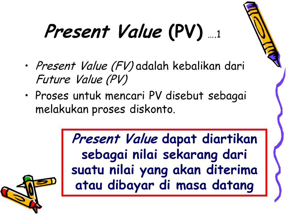 Present Value (PV) ….1 •Present Value (FV) adalah kebalikan dari Future Value (PV) •Proses untuk mencari PV disebut sebagai melakukan proses diskonto.