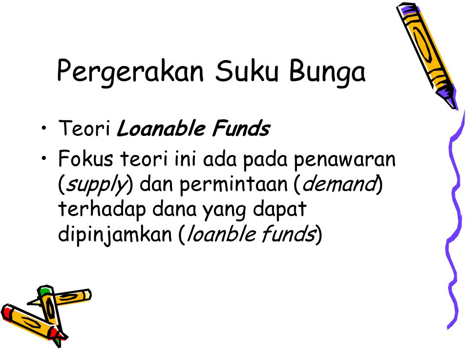 Pergerakan Suku Bunga •Teori Loanable Funds •Fokus teori ini ada pada penawaran (supply) dan permintaan (demand) terhadap dana yang dapat dipinjamkan (loanble funds)