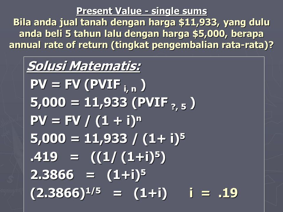 Solusi Matematis: PV = FV (PVIF i, n ) PV = FV (PVIF i, n ) 5,000 = 11,933 (PVIF ?, 5 ) 5,000 = 11,933 (PVIF ?, 5 ) PV = FV / (1 + i) n PV = FV / (1 +