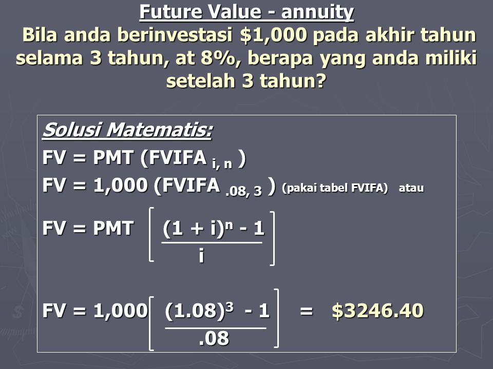 Solusi Matematis: FV = PMT (FVIFA i, n ) FV = 1,000 (FVIFA.08, 3 ) (pakai tabel FVIFA) atau FV = PMT (1 + i) n - 1 i FV = 1,000 (1.08) 3 - 1 = $3246.4