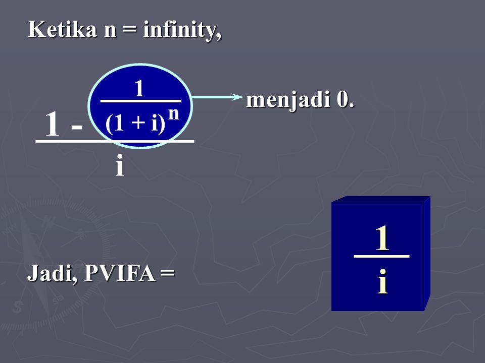 1 - 1 (1 + i) n i 1 i 1 i Ketika n = infinity, menjadi 0. menjadi 0. Jadi, PVIFA =