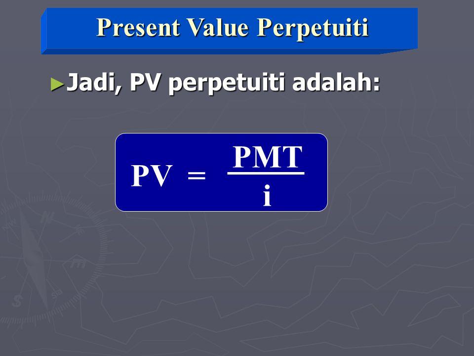 PMT i PV = ► Jadi, PV perpetuiti adalah: Present Value Perpetuiti
