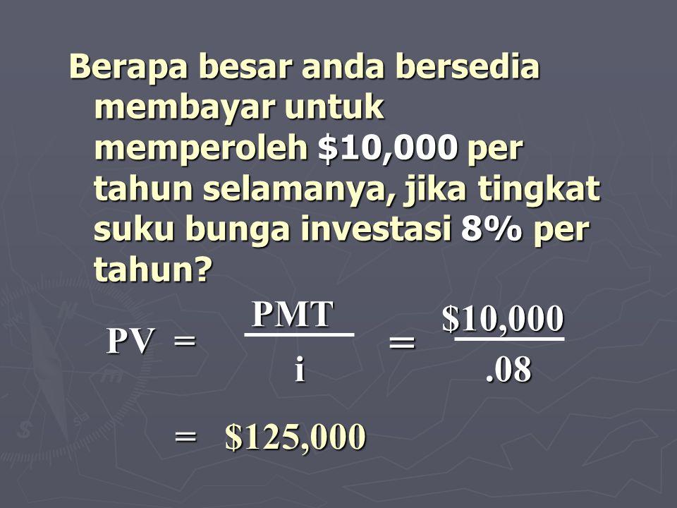 Berapa besar anda bersedia membayar untuk memperoleh $10,000 per tahun selamanya, jika tingkat suku bunga investasi 8% per tahun? PMTi PV = = $10,000.